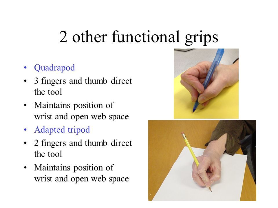 2 other functional grips Quadrapod 3 fingers and thumb direct the tool Maintains position of wrist and open web space Adapted tripod 2 fingers and thumb direct the tool Maintains position of wrist and open web space