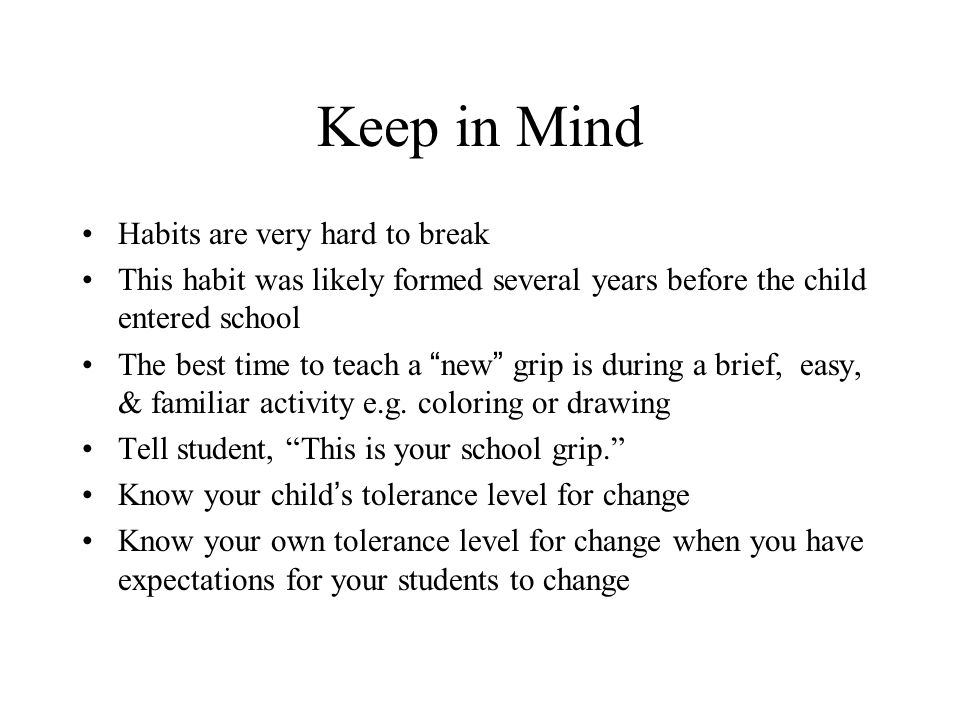 Keep in Mind Habits are very hard to break This habit was likely formed several years before the child entered school The best time to teach a new grip is during a brief, easy, & familiar activity e.g.