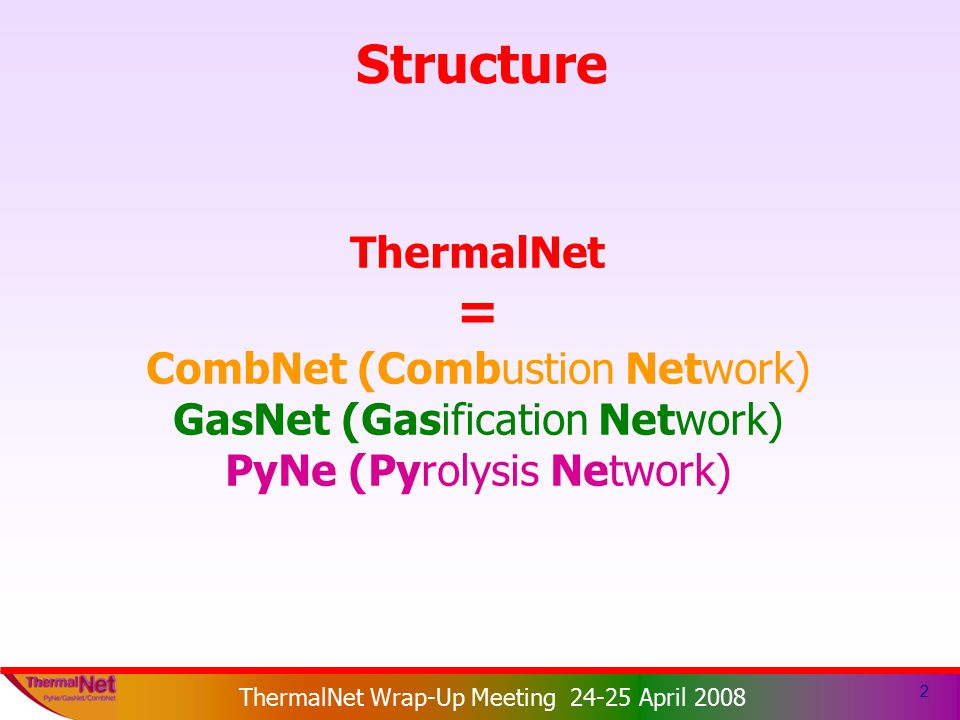 ThermalNet EIE 2003-159 ThermalNet Wrap-Up Meeting 24-25 April 2008 Structure 2 ThermalNet = CombNet (Combustion Network) GasNet (Gasification Network) PyNe (Pyrolysis Network)