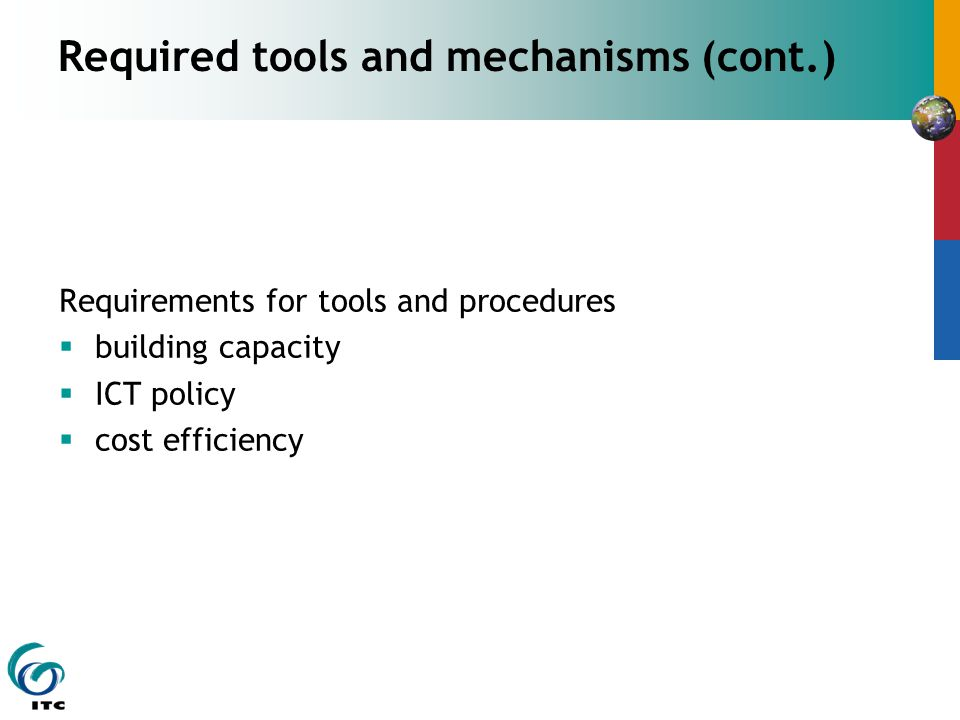 Required tools and mechanisms (cont.) Requirements for tools and procedures  building capacity  ICT policy  cost efficiency