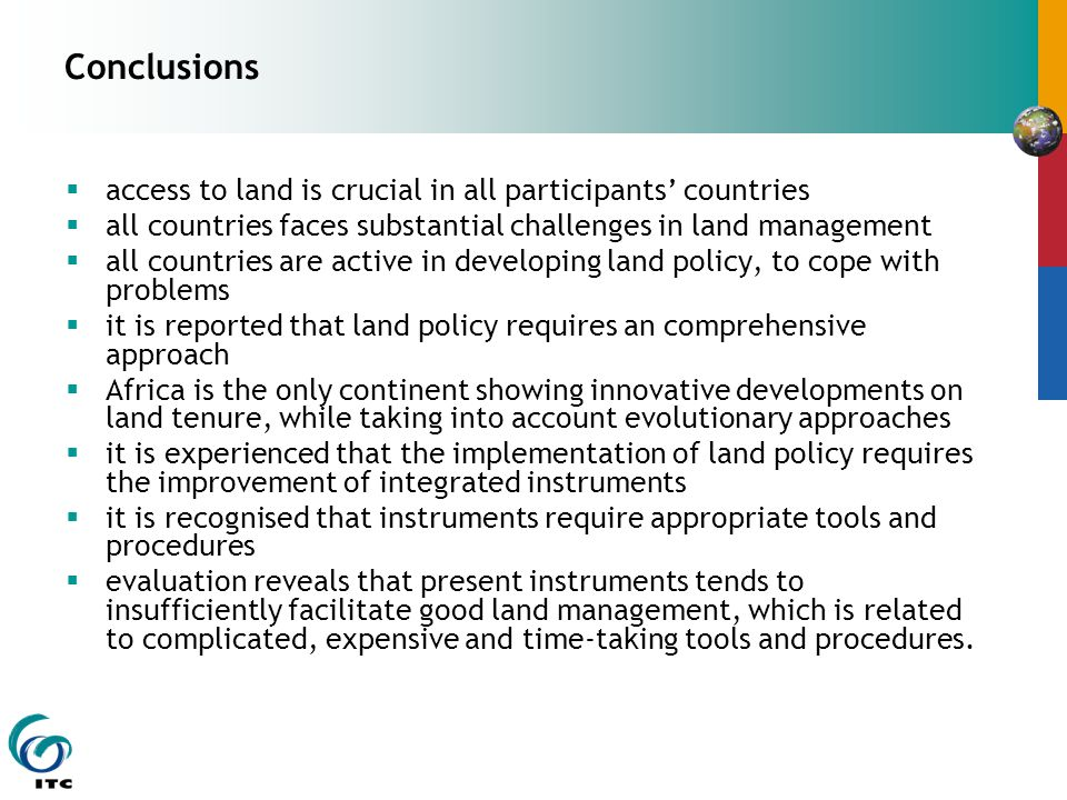 Conclusions  access to land is crucial in all participants' countries  all countries faces substantial challenges in land management  all countries are active in developing land policy, to cope with problems  it is reported that land policy requires an comprehensive approach  Africa is the only continent showing innovative developments on land tenure, while taking into account evolutionary approaches  it is experienced that the implementation of land policy requires the improvement of integrated instruments  it is recognised that instruments require appropriate tools and procedures  evaluation reveals that present instruments tends to insufficiently facilitate good land management, which is related to complicated, expensive and time-taking tools and procedures.