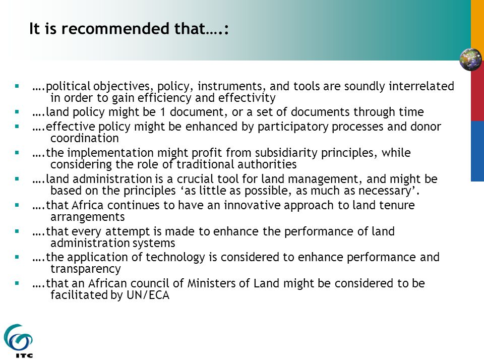 It is recommended that….:  ….political objectives, policy, instruments, and tools are soundly interrelated in order to gain efficiency and effectivity  ….land policy might be 1 document, or a set of documents through time  ….effective policy might be enhanced by participatory processes and donor coordination  ….the implementation might profit from subsidiarity principles, while considering the role of traditional authorities  ….land administration is a crucial tool for land management, and might be based on the principles 'as little as possible, as much as necessary'.