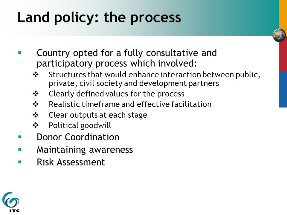 Land policy: the process  Country opted for a fully consultative and participatory process which involved:  Structures that would enhance interaction between public, private, civil society and development partners  Clearly defined values for the process  Realistic timeframe and effective facilitation  Clear outputs at each stage  Political goodwill  Donor Coordination  Maintaining awareness  Risk Assessment