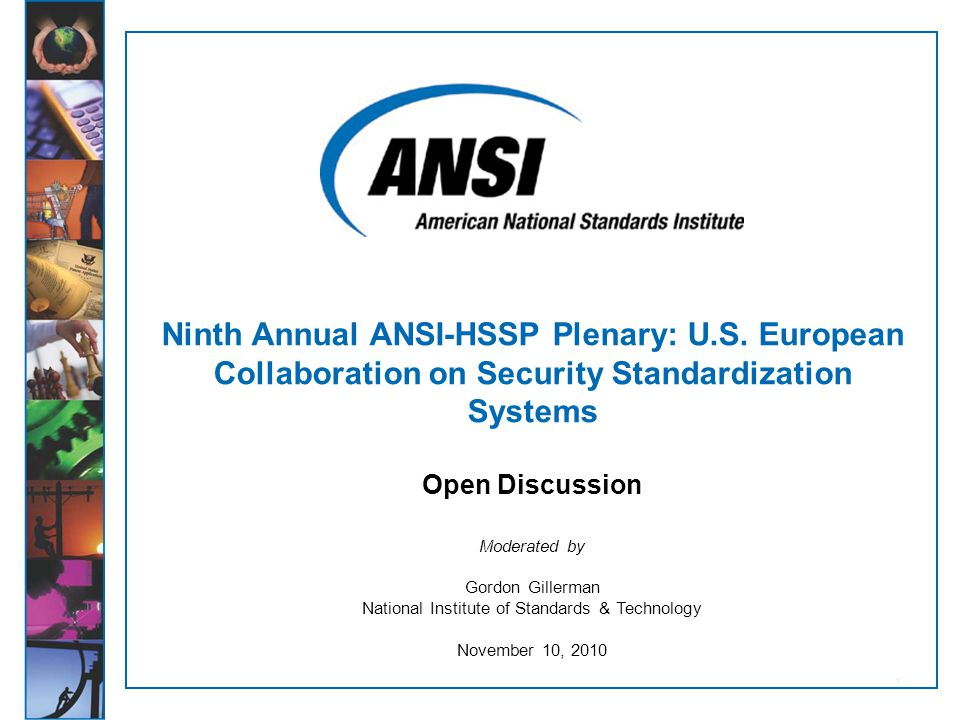 ANSI-HSSP Ninth Annual Plenary November 9-10, 2010 Slide 2 Open Discussion Based on what standards we know exist, can we identify the gaps that need to be filled and priorities for European- U.S.