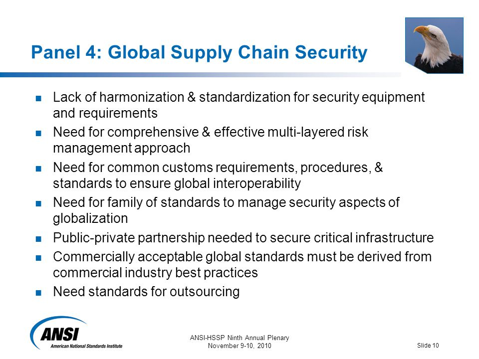 ANSI-HSSP Ninth Annual Plenary November 9-10, 2010 Slide 10 Panel 4: Global Supply Chain Security Lack of harmonization & standardization for security equipment and requirements Need for comprehensive & effective multi-layered risk management approach Need for common customs requirements, procedures, & standards to ensure global interoperability Need for family of standards to manage security aspects of globalization Public-private partnership needed to secure critical infrastructure Commercially acceptable global standards must be derived from commercial industry best practices Need standards for outsourcing