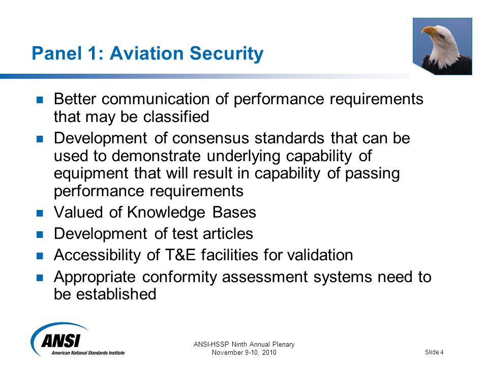 ANSI-HSSP Ninth Annual Plenary November 9-10, 2010 Slide 4 Panel 1: Aviation Security Better communication of performance requirements that may be classified Development of consensus standards that can be used to demonstrate underlying capability of equipment that will result in capability of passing performance requirements Valued of Knowledge Bases Development of test articles Accessibility of T&E facilities for validation Appropriate conformity assessment systems need to be established