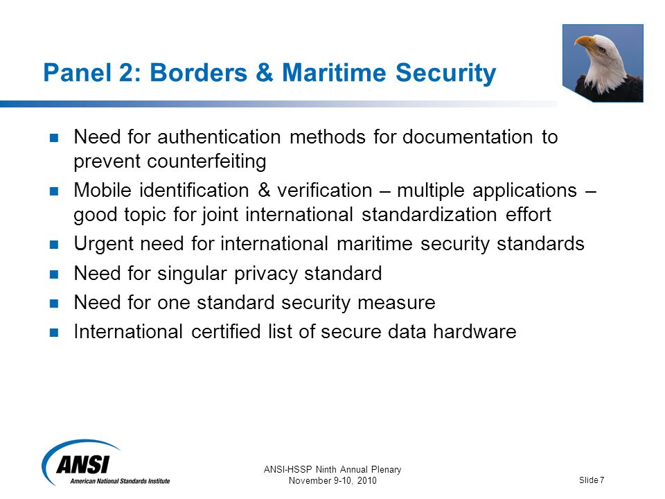ANSI-HSSP Ninth Annual Plenary November 9-10, 2010 Slide 7 Panel 2: Borders & Maritime Security Need for authentication methods for documentation to prevent counterfeiting Mobile identification & verification – multiple applications – good topic for joint international standardization effort Urgent need for international maritime security standards Need for singular privacy standard Need for one standard security measure International certified list of secure data hardware
