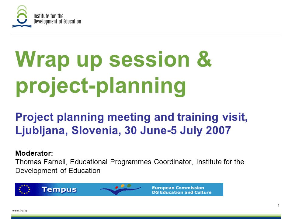 1 Wrap up session & project-planning Project planning meeting and training visit, Ljubljana, Slovenia, 30 June-5 July 2007 Moderator: Thomas Farnell, Educational Programmes Coordinator, Institute for the Development of Education