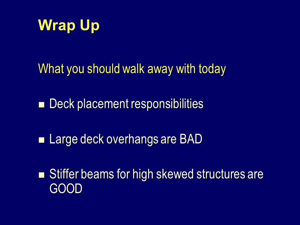 Wrap Up What you should walk away with today Deck placement responsibilities Deck placement responsibilities Large deck overhangs are BAD Large deck overhangs are BAD Stiffer beams for high skewed structures are GOOD Stiffer beams for high skewed structures are GOOD