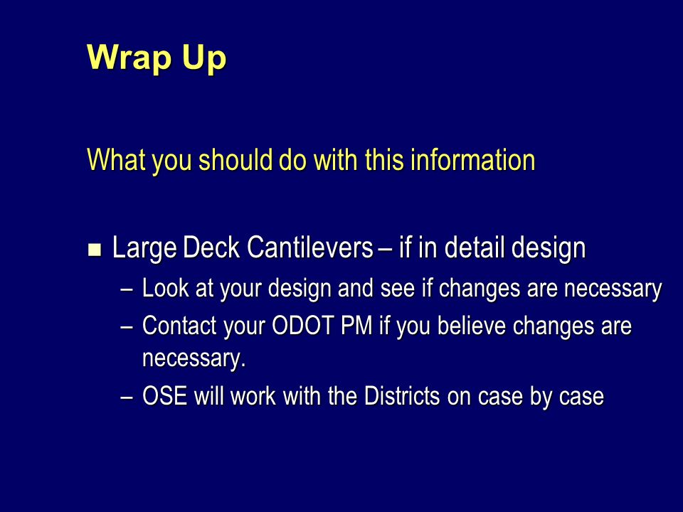 Wrap Up What you should do with this information Large Deck Cantilevers – if in detail design Large Deck Cantilevers – if in detail design –Look at your design and see if changes are necessary –Contact your ODOT PM if you believe changes are necessary.