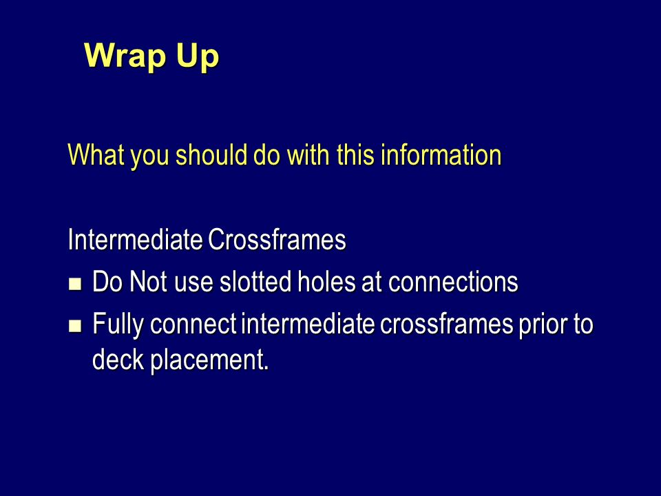 Wrap Up What you should do with this information Intermediate Crossframes Do Not use slotted holes at connections Do Not use slotted holes at connections Fully connect intermediate crossframes prior to deck placement.