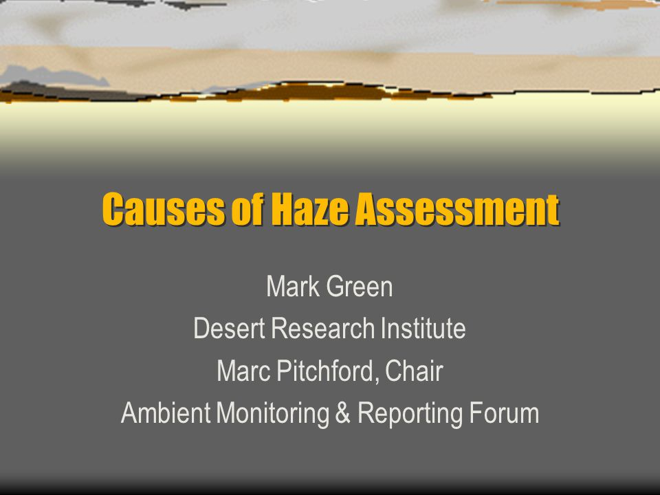 Causes of Haze Assessment Mark Green Desert Research Institute Marc Pitchford, Chair Ambient Monitoring & Reporting Forum