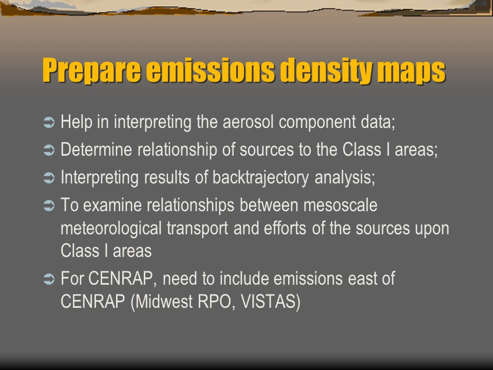 Prepare emissions density maps  Help in interpreting the aerosol component data;  Determine relationship of sources to the Class I areas;  Interpreting results of backtrajectory analysis;  To examine relationships between mesoscale meteorological transport and efforts of the sources upon Class I areas  For CENRAP, need to include emissions east of CENRAP (Midwest RPO, VISTAS)