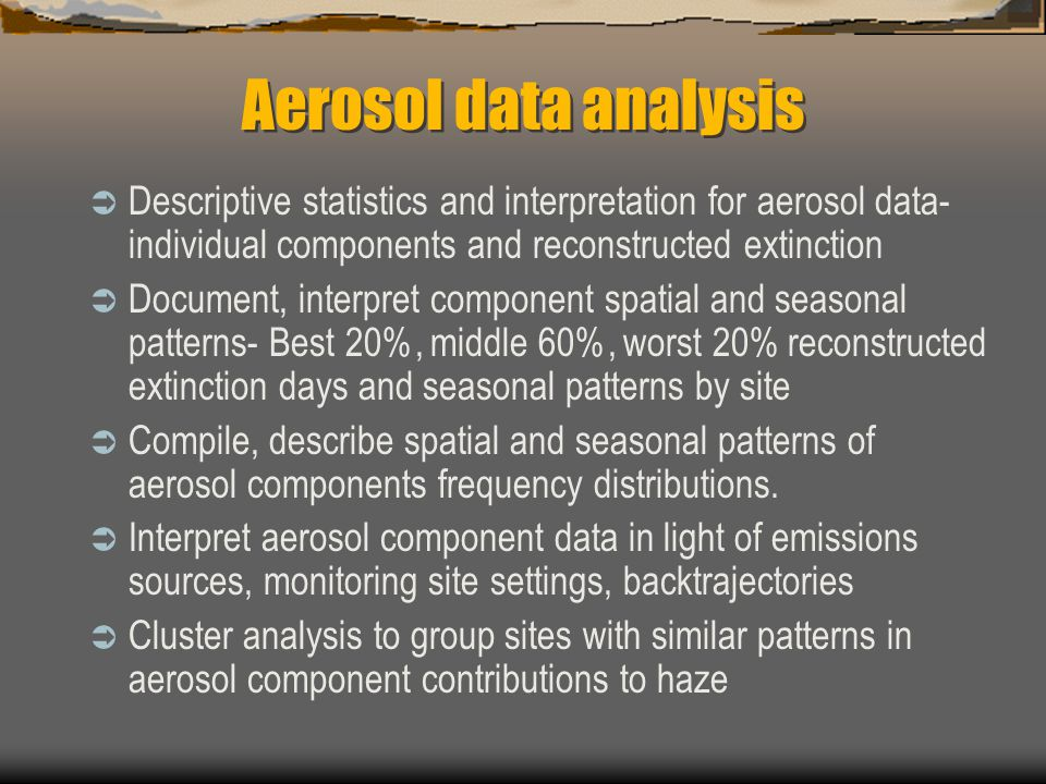 Aerosol data analysis  Descriptive statistics and interpretation for aerosol data- individual components and reconstructed extinction  Document, interpret component spatial and seasonal patterns- Best 20%, middle 60%, worst 20% reconstructed extinction days and seasonal patterns by site  Compile, describe spatial and seasonal patterns of aerosol components frequency distributions.