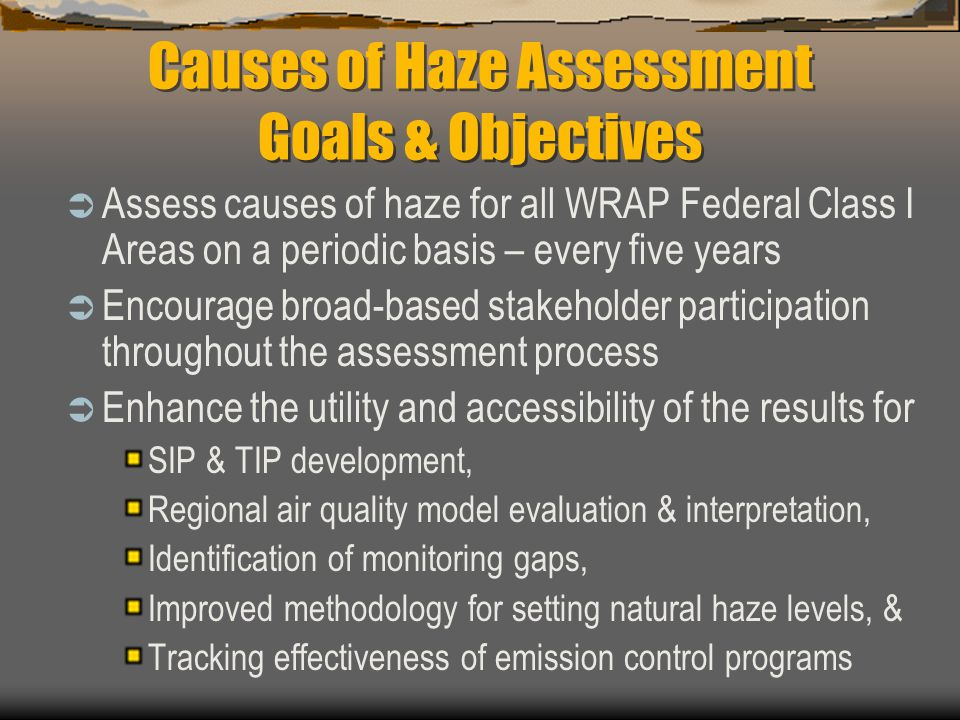 Causes of Haze Assessment Goals & Objectives  Assess causes of haze for all WRAP Federal Class I Areas on a periodic basis – every five years  Encourage broad-based stakeholder participation throughout the assessment process  Enhance the utility and accessibility of the results for SIP & TIP development, Regional air quality model evaluation & interpretation, Identification of monitoring gaps, Improved methodology for setting natural haze levels, & Tracking effectiveness of emission control programs