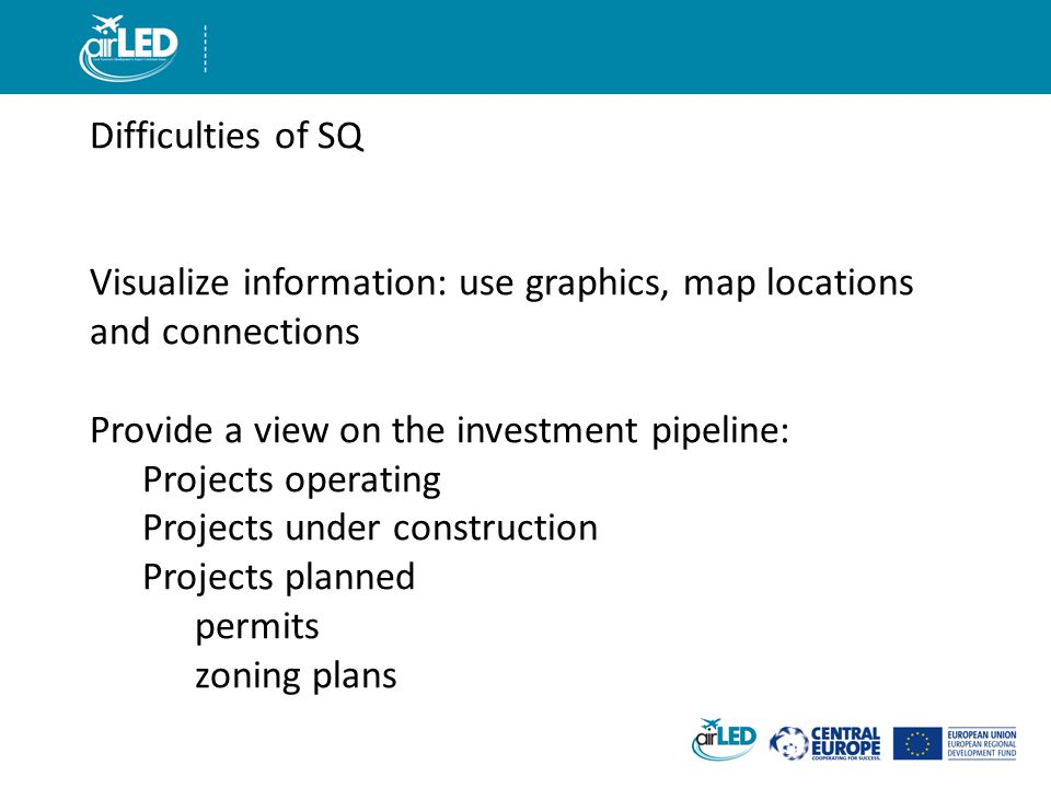 Difficulties of SQ Visualize information: use graphics, map locations and connections Provide a view on the investment pipeline: Projects operating Projects under construction Projects planned permits zoning plans