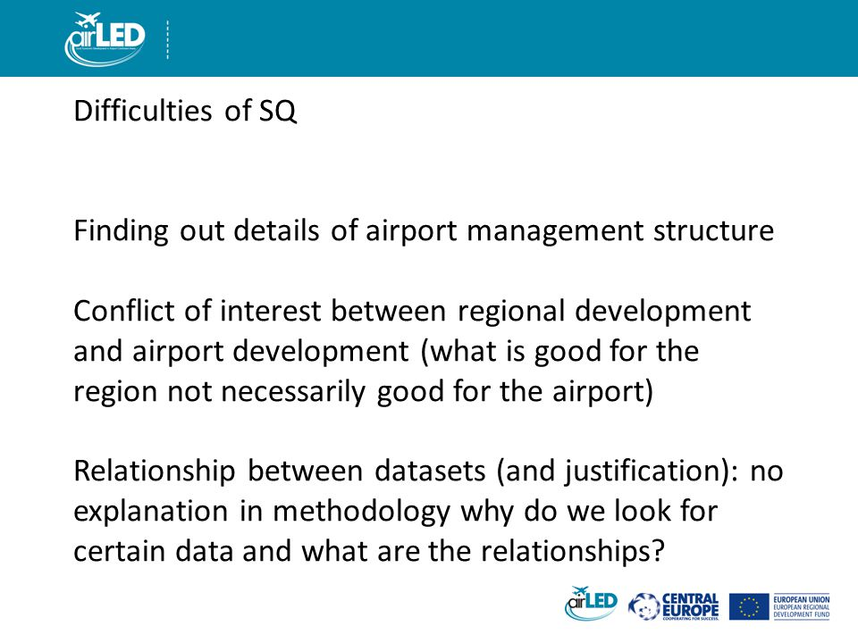 Difficulties of SQ Finding out details of airport management structure Conflict of interest between regional development and airport development (what is good for the region not necessarily good for the airport) Relationship between datasets (and justification): no explanation in methodology why do we look for certain data and what are the relationships
