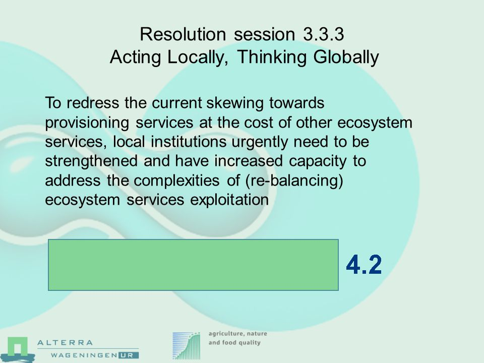 Resolution session 3.3.3 Acting Locally, Thinking Globally To redress the current skewing towards provisioning services at the cost of other ecosystem services, local institutions urgently need to be strengthened and have increased capacity to address the complexities of (re-balancing) ecosystem services exploitation