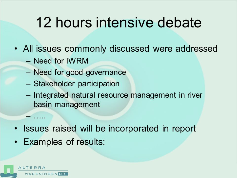 12 hours intensive debate All issues commonly discussed were addressed –Need for IWRM –Need for good governance –Stakeholder participation –Integrated natural resource management in river basin management –…..