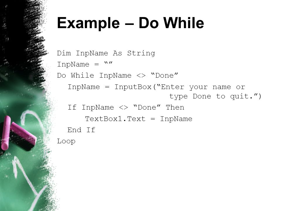 Example – Do While Dim InpName As String InpName = Do While InpName <> Done InpName = InputBox( Enter your name or type Done to quit. ) If InpName <> Done Then TextBox1.Text = InpName End If Loop