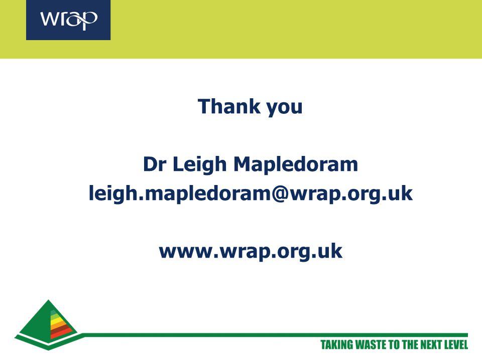 Thank you Dr Leigh Mapledoram leigh.mapledoram@wrap.org.uk www.wrap.org.uk