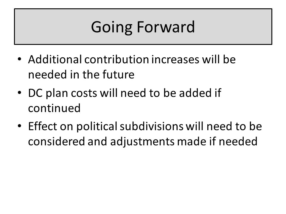 Going Forward Additional contribution increases will be needed in the future DC plan costs will need to be added if continued Effect on political subdivisions will need to be considered and adjustments made if needed