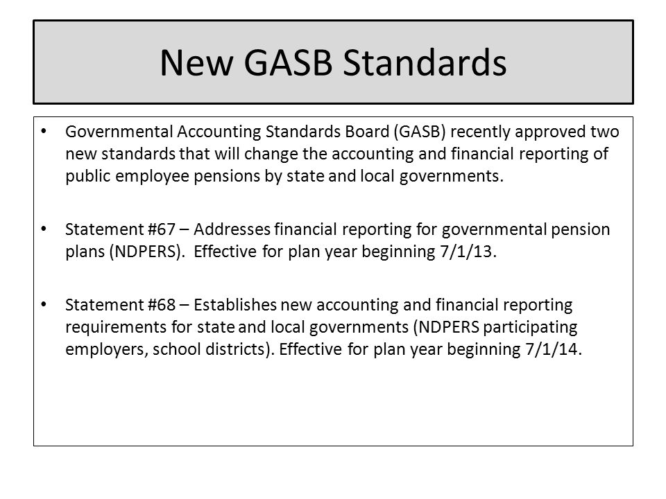 New GASB Standards Governmental Accounting Standards Board (GASB) recently approved two new standards that will change the accounting and financial reporting of public employee pensions by state and local governments.