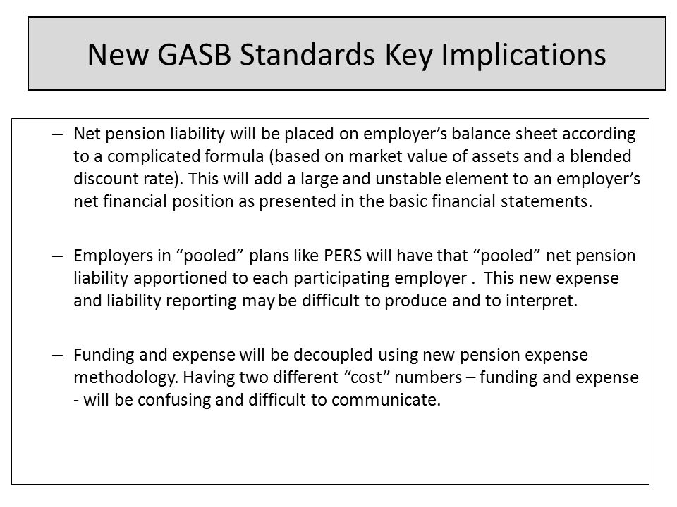 New GASB Standards Key Implications – Net pension liability will be placed on employer's balance sheet according to a complicated formula (based on market value of assets and a blended discount rate).