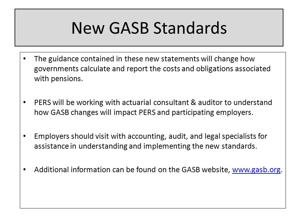 New GASB Standards The guidance contained in these new statements will change how governments calculate and report the costs and obligations associated with pensions.