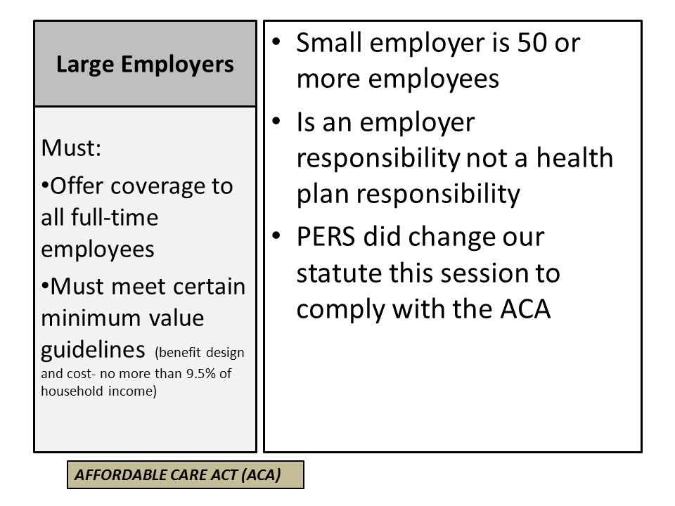 Large Employers Small employer is 50 or more employees Is an employer responsibility not a health plan responsibility PERS did change our statute this session to comply with the ACA Must: Offer coverage to all full-time employees Must meet certain minimum value guidelines (benefit design and cost- no more than 9.5% of household income) AFFORDABLE CARE ACT (ACA)
