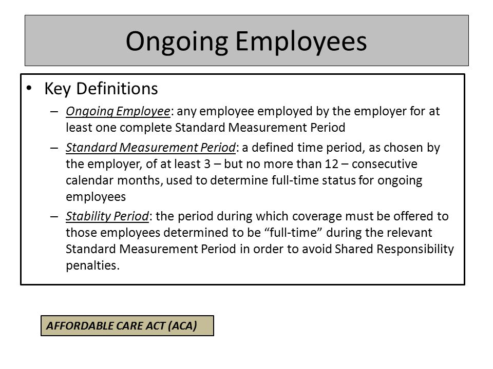 Ongoing Employees Key Definitions – Ongoing Employee: any employee employed by the employer for at least one complete Standard Measurement Period – Standard Measurement Period: a defined time period, as chosen by the employer, of at least 3 – but no more than 12 – consecutive calendar months, used to determine full-time status for ongoing employees – Stability Period: the period during which coverage must be offered to those employees determined to be full-time during the relevant Standard Measurement Period in order to avoid Shared Responsibility penalties.