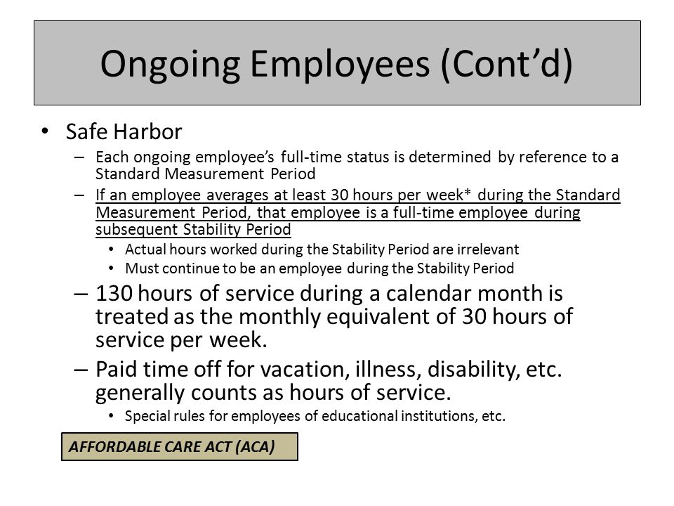 Ongoing Employees (Cont'd) Safe Harbor – Each ongoing employee's full-time status is determined by reference to a Standard Measurement Period – If an employee averages at least 30 hours per week* during the Standard Measurement Period, that employee is a full-time employee during subsequent Stability Period Actual hours worked during the Stability Period are irrelevant Must continue to be an employee during the Stability Period – 130 hours of service during a calendar month is treated as the monthly equivalent of 30 hours of service per week.
