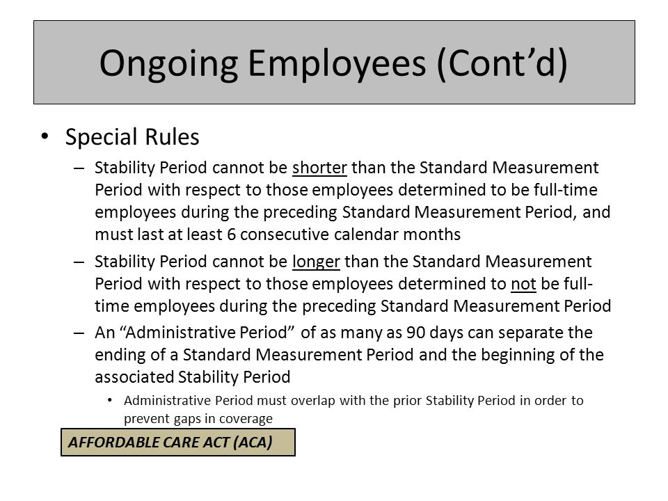 Ongoing Employees (Cont'd) Special Rules – Stability Period cannot be shorter than the Standard Measurement Period with respect to those employees determined to be full-time employees during the preceding Standard Measurement Period, and must last at least 6 consecutive calendar months – Stability Period cannot be longer than the Standard Measurement Period with respect to those employees determined to not be full- time employees during the preceding Standard Measurement Period – An Administrative Period of as many as 90 days can separate the ending of a Standard Measurement Period and the beginning of the associated Stability Period Administrative Period must overlap with the prior Stability Period in order to prevent gaps in coverage AFFORDABLE CARE ACT (ACA)