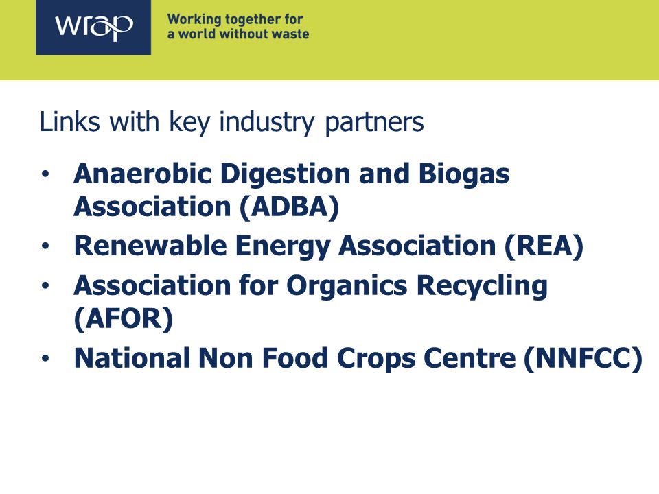 Links with key industry partners Anaerobic Digestion and Biogas Association (ADBA) Renewable Energy Association (REA) Association for Organics Recycling (AFOR) National Non Food Crops Centre (NNFCC)