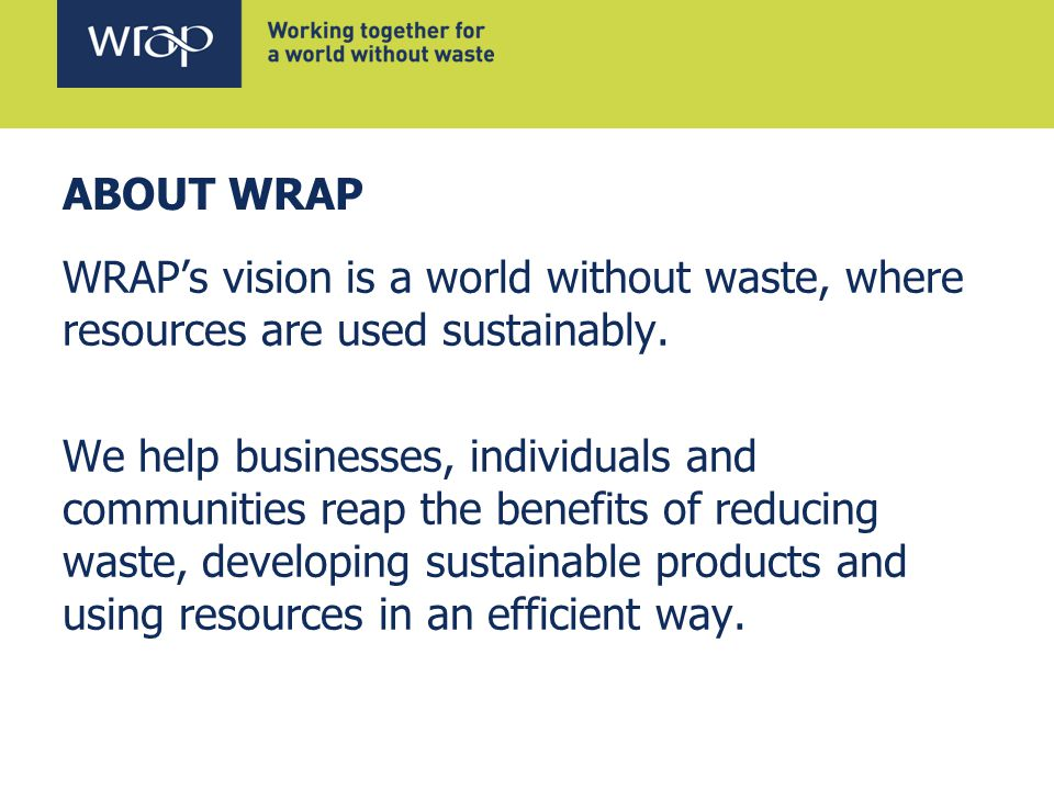 ABOUT WRAP WRAP's vision is a world without waste, where resources are used sustainably.