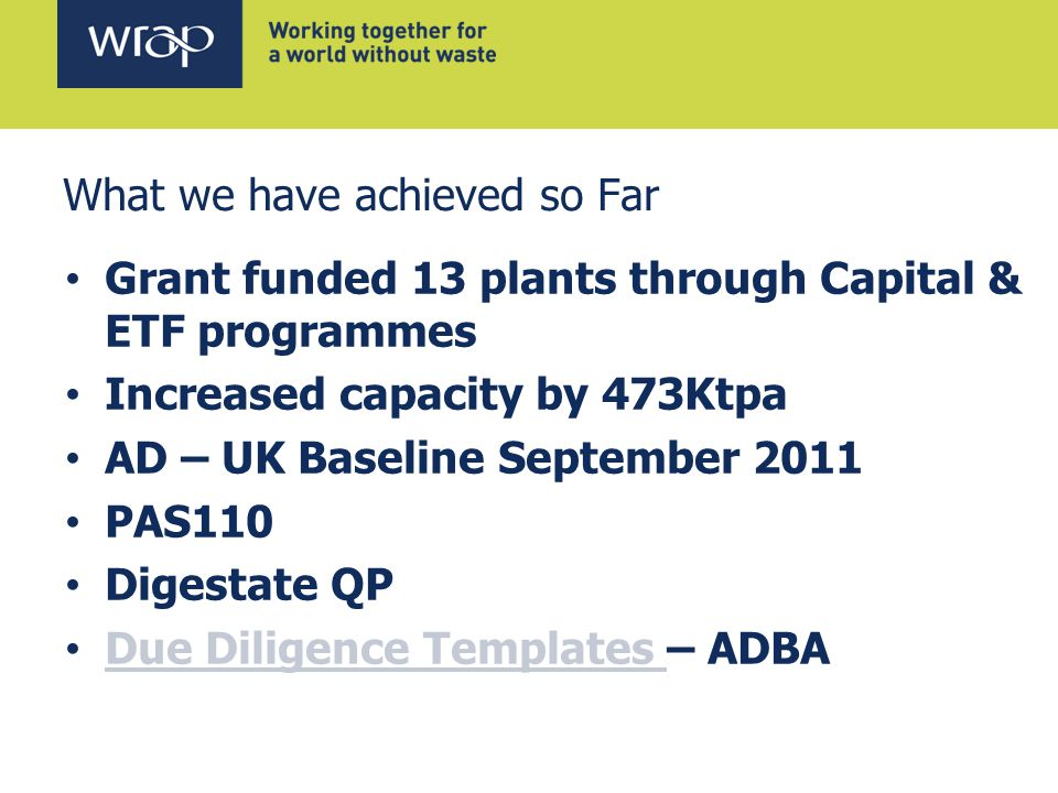 What we have achieved so Far Grant funded 13 plants through Capital & ETF programmes Increased capacity by 473Ktpa AD – UK Baseline September 2011 PAS110 Digestate QP Due Diligence Templates – ADBA Due Diligence Templates