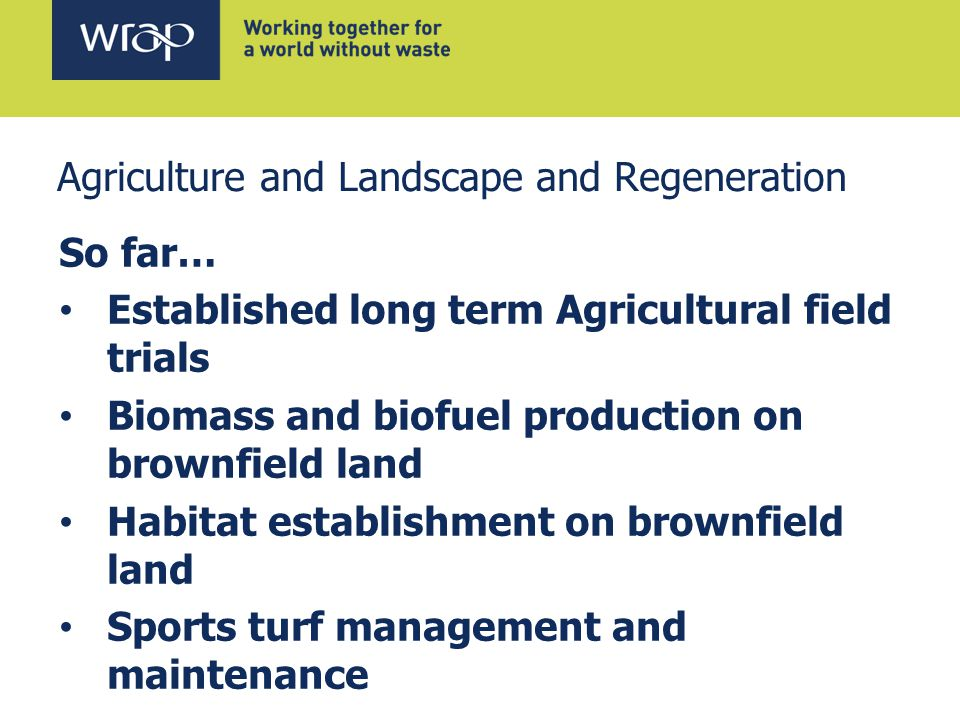 Agriculture and Landscape and Regeneration So far… Established long term Agricultural field trials Biomass and biofuel production on brownfield land Habitat establishment on brownfield land Sports turf management and maintenance