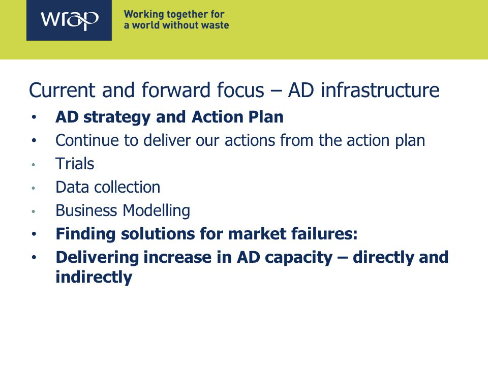 AD strategy and Action Plan Continue to deliver our actions from the action plan Trials Data collection Business Modelling Finding solutions for market failures: Delivering increase in AD capacity – directly and indirectly Current and forward focus – AD infrastructure