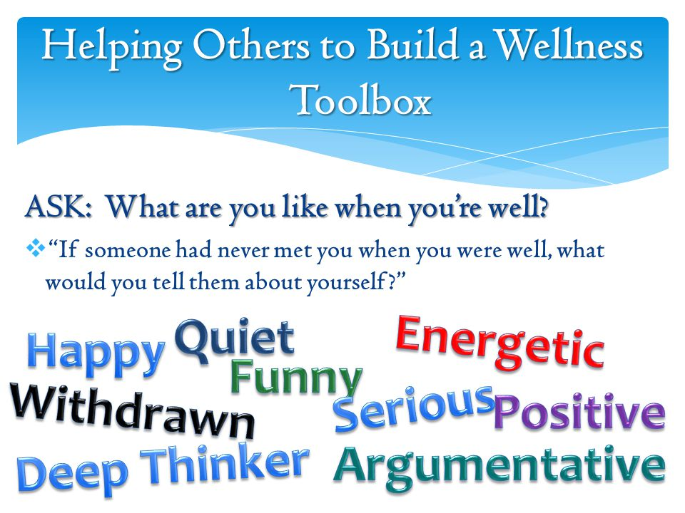 Helping Others to Build a Wellness Toolbox ASK: What are you like when you're well.