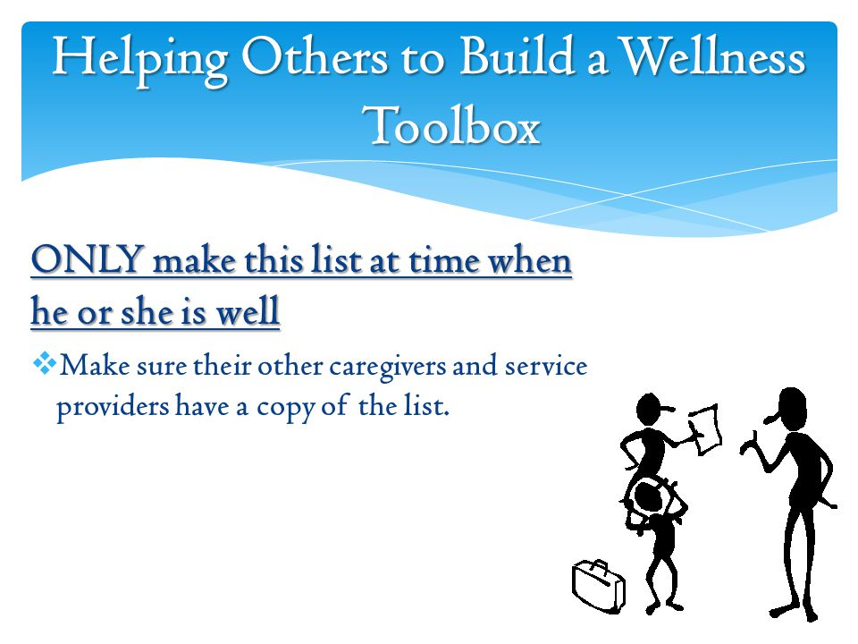 Helping Others to Build a Wellness Toolbox ONLY make this list at time when he or she is well  Make sure their other caregivers and service providers have a copy of the list.