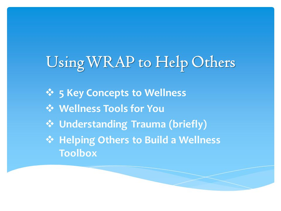 Using WRAP to Help Others  5 Key Concepts to Wellness  Wellness Tools for You  Understanding Trauma (briefly)  Helping Others to Build a Wellness Toolbox