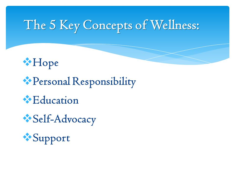 The 5 Key Concepts of Wellness:  Hope  Personal Responsibility  Education  Self-Advocacy  Support