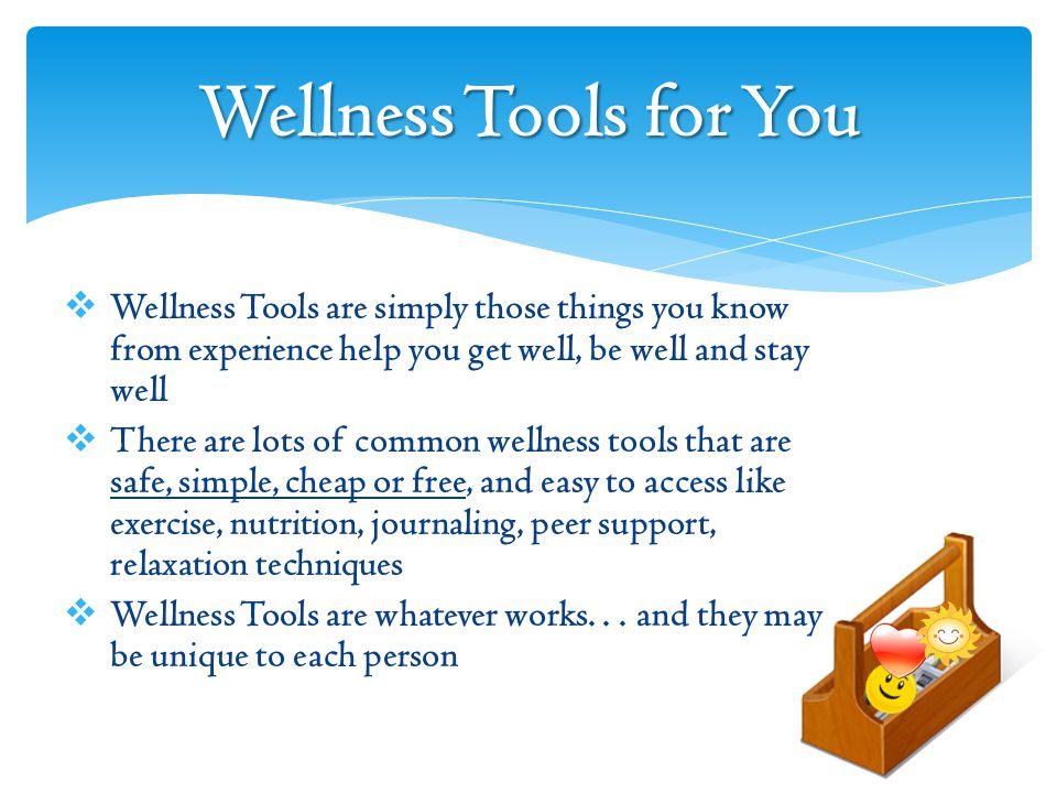 Wellness Tools for You  Wellness Tools are simply those things you know from experience help you get well, be well and stay well  There are lots of common wellness tools that are safe, simple, cheap or free, and easy to access like exercise, nutrition, journaling, peer support, relaxation techniques  Wellness Tools are whatever works...