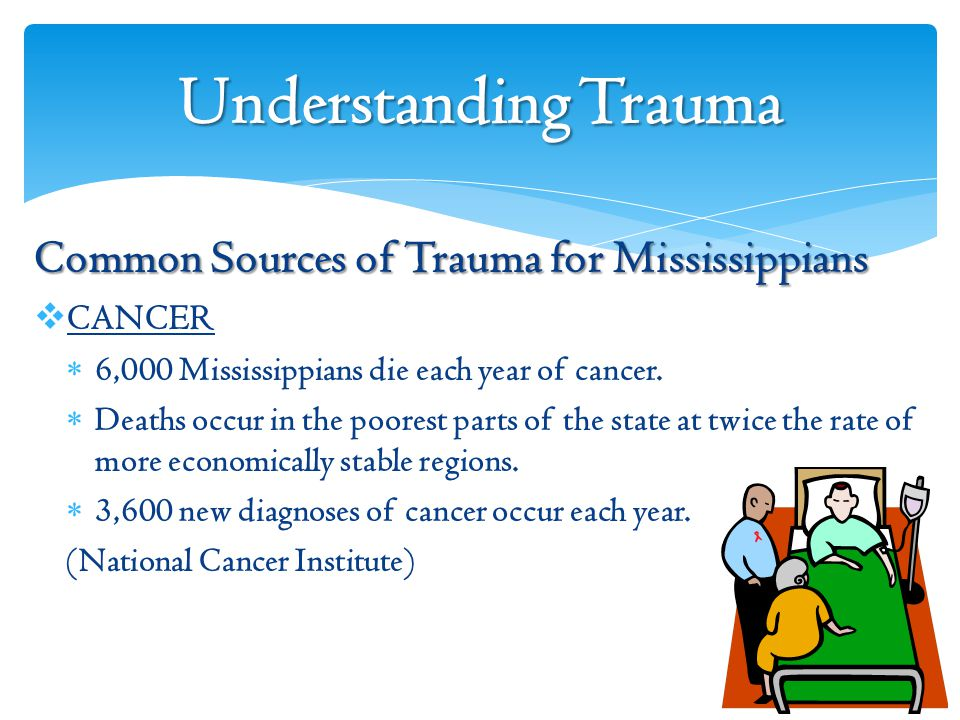 Understanding Trauma Common Sources of Trauma for Mississippians  CANCER  6,000 Mississippians die each year of cancer.