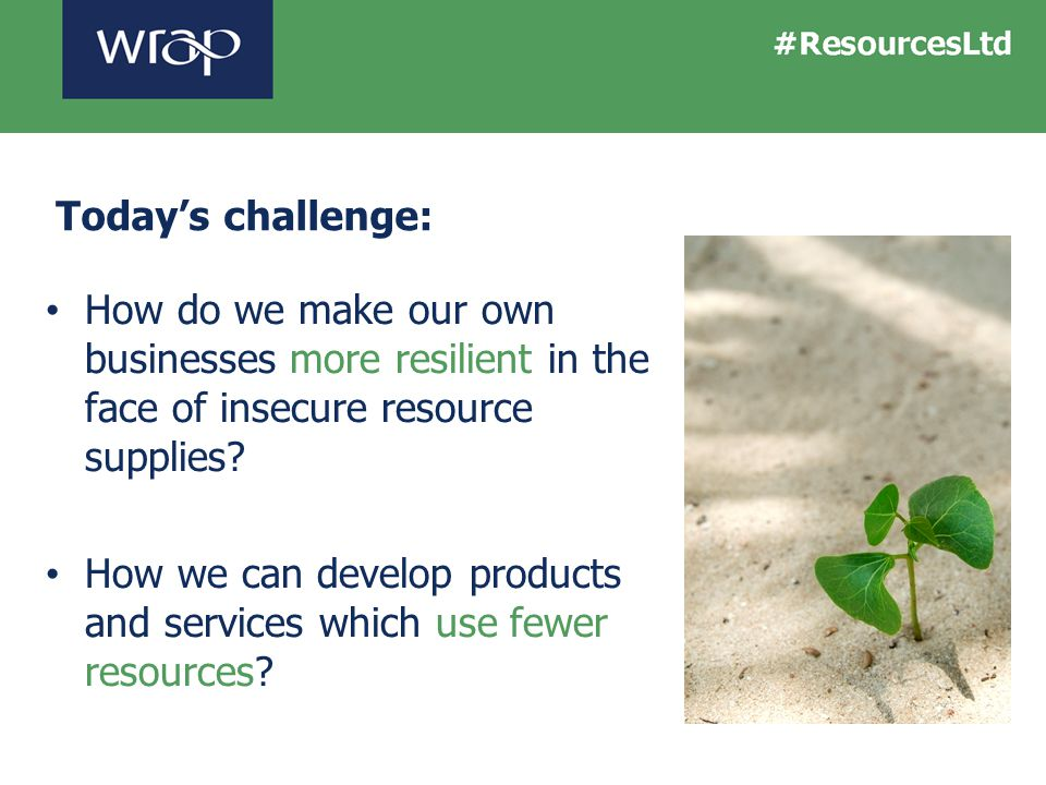 How do we make our own businesses more resilient in the face of insecure resource supplies? How we can develop products and services which use fewer r