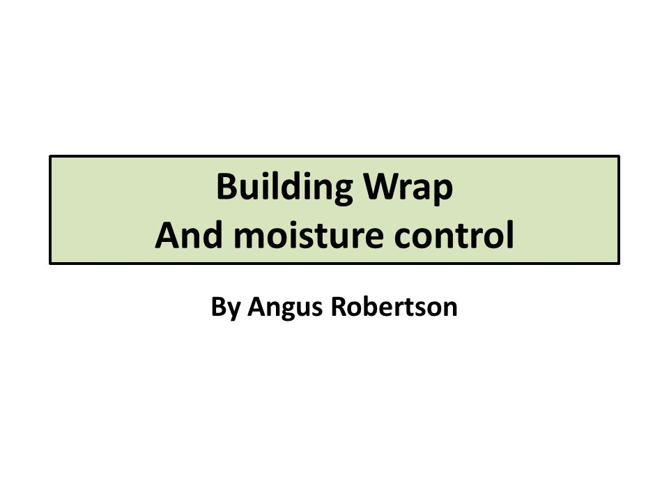 Building Wrap And moisture control By Angus Robertson