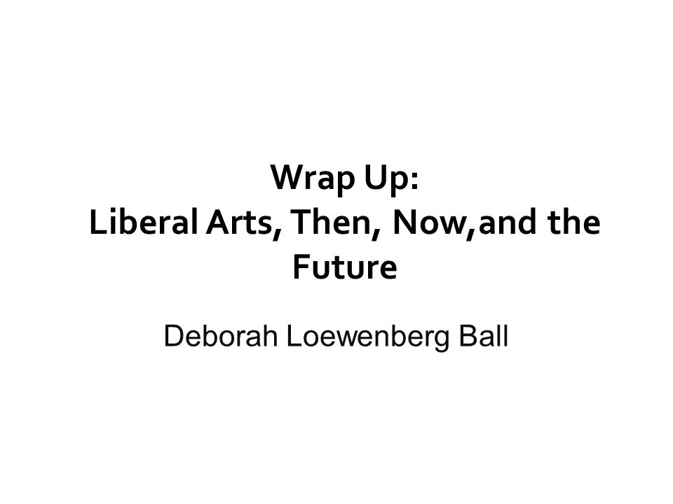 Wrap Up: Liberal Arts, Then, Now,and the Future Deborah Loewenberg Ball
