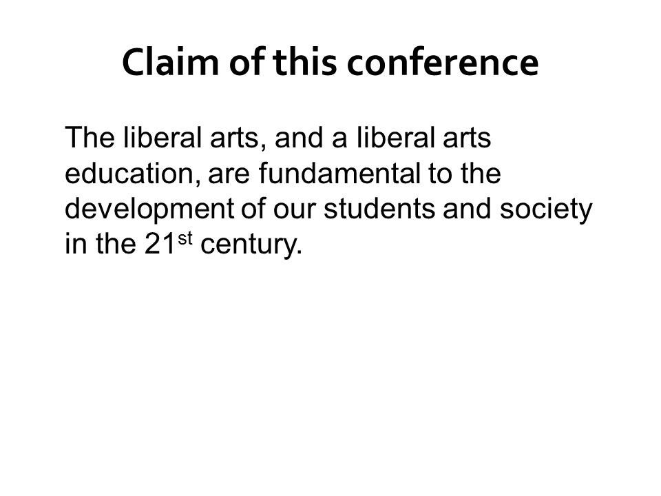 Claim of this conference The liberal arts, and a liberal arts education, are fundamental to the development of our students and society in the 21 st century.