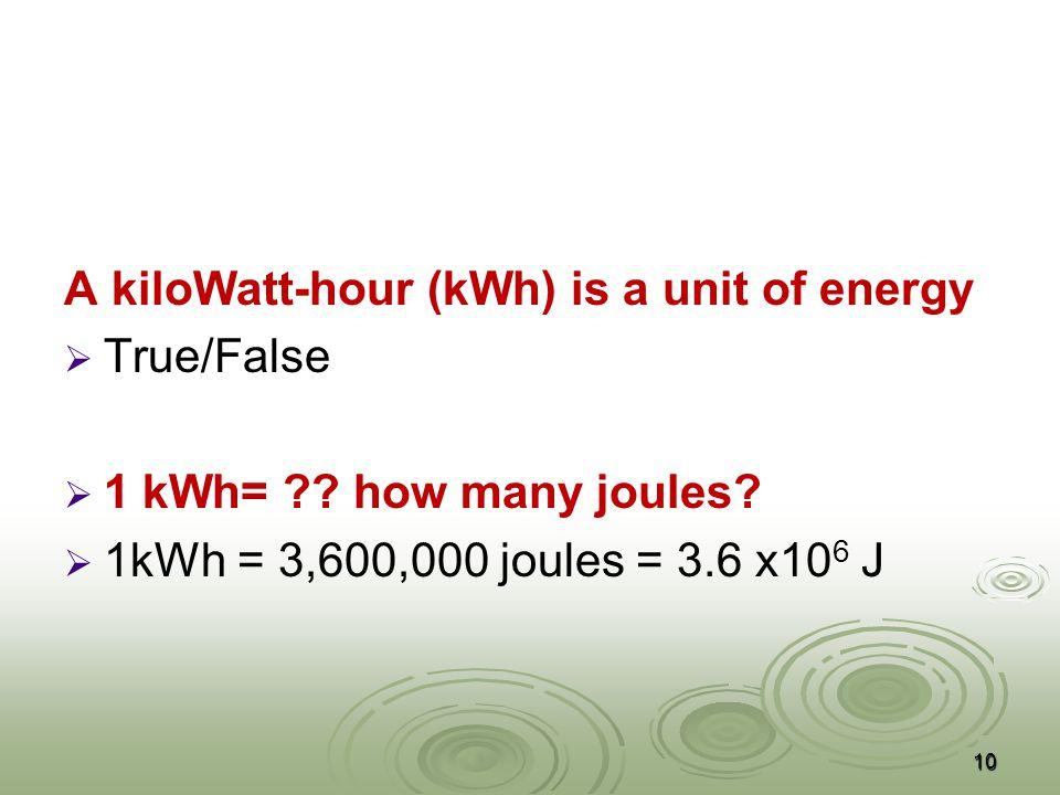 A kiloWatt-hour (kWh) is a unit of energy   True/False   1 kWh= .