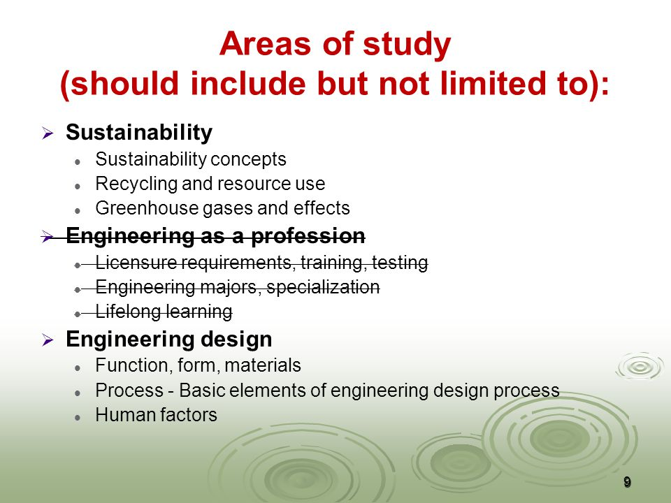 Areas of study (should include but not limited to):   Sustainability Sustainability concepts Recycling and resource use Greenhouse gases and effects   Engineering as a profession Licensure requirements, training, testing Engineering majors, specialization Lifelong learning   Engineering design Function, form, materials Process - Basic elements of engineering design process Human factors 9